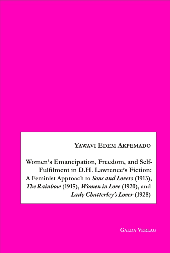 Women's Emancipation, Freedom, and Self-Fulfilment in D.H. Lawrence's Fiction: A Feminist Approach to Sons and Lovers (1913), The Rainbow (1915), Women in Love (1920), and Lady Chatterley's Lover (1928) (PDF)