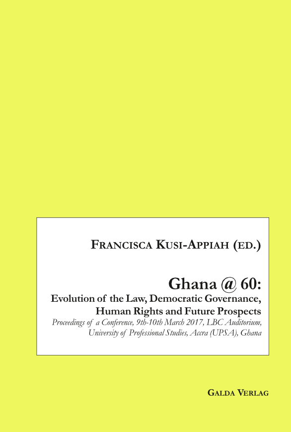Ghana @ 60: Evolution of the Law, Democratic Governance, Human Rights and Future Prospects – Proceedings of a Conference, 9th-10th March 2017, LBC Auditorium, University of Professional Studies, Accra (UPSA), Ghana (PDF)